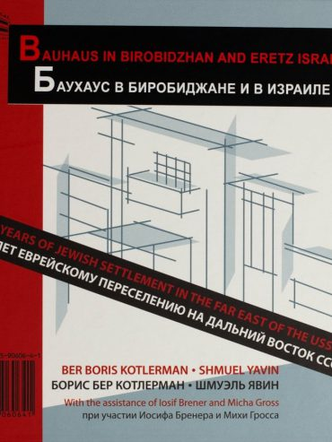 Bauhaus In Birobidzhan: 80 Years of Jewish Settlement in the Far East of USSR — Book